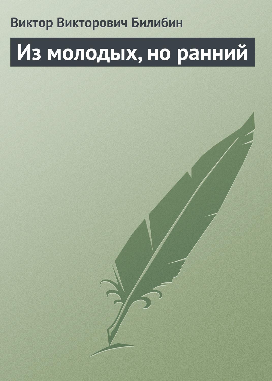 Виктор Викторович Билибин Из молодых, но ранний