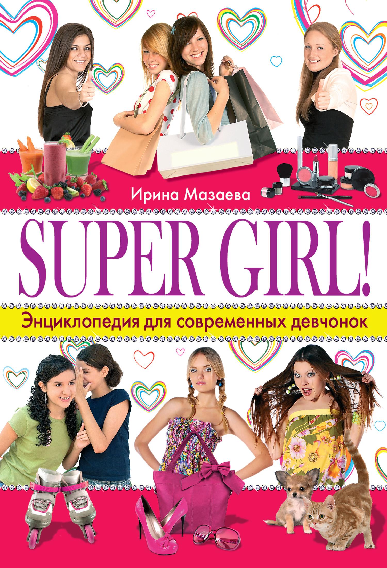 Ирина Мазаева Super Girl! Энциклопедия для современных девчонок ирина каюкова хорошо сдрузьями