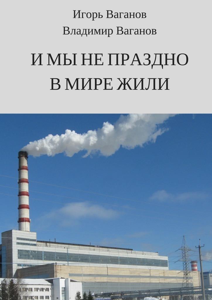 Игорь Ваганов Имынепраздно вмире жили
