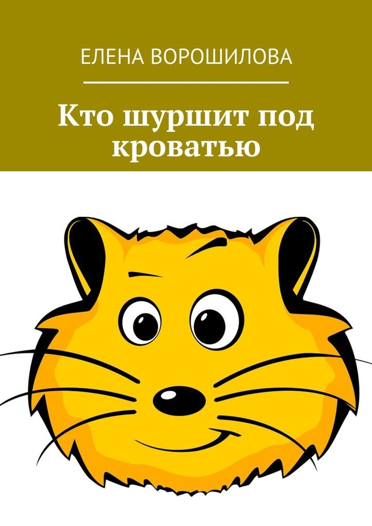 Елена Евгеньевна Ворошилова Кто шуршит под кроватью вера чаплина ная выдренок