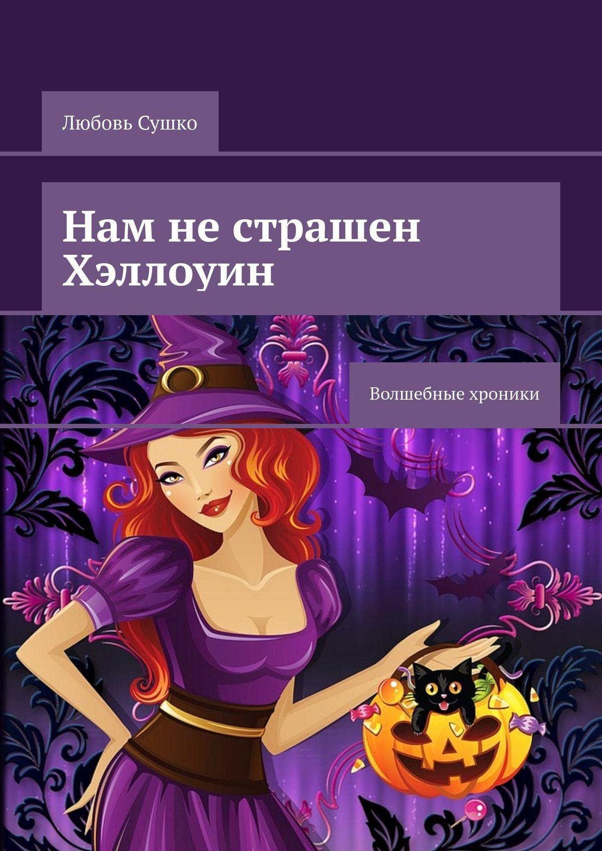Любовь Сушко Нам нестрашен Хэллоуин. Волшебные хроники любовь сушко василиса всегда права волшебные хроники