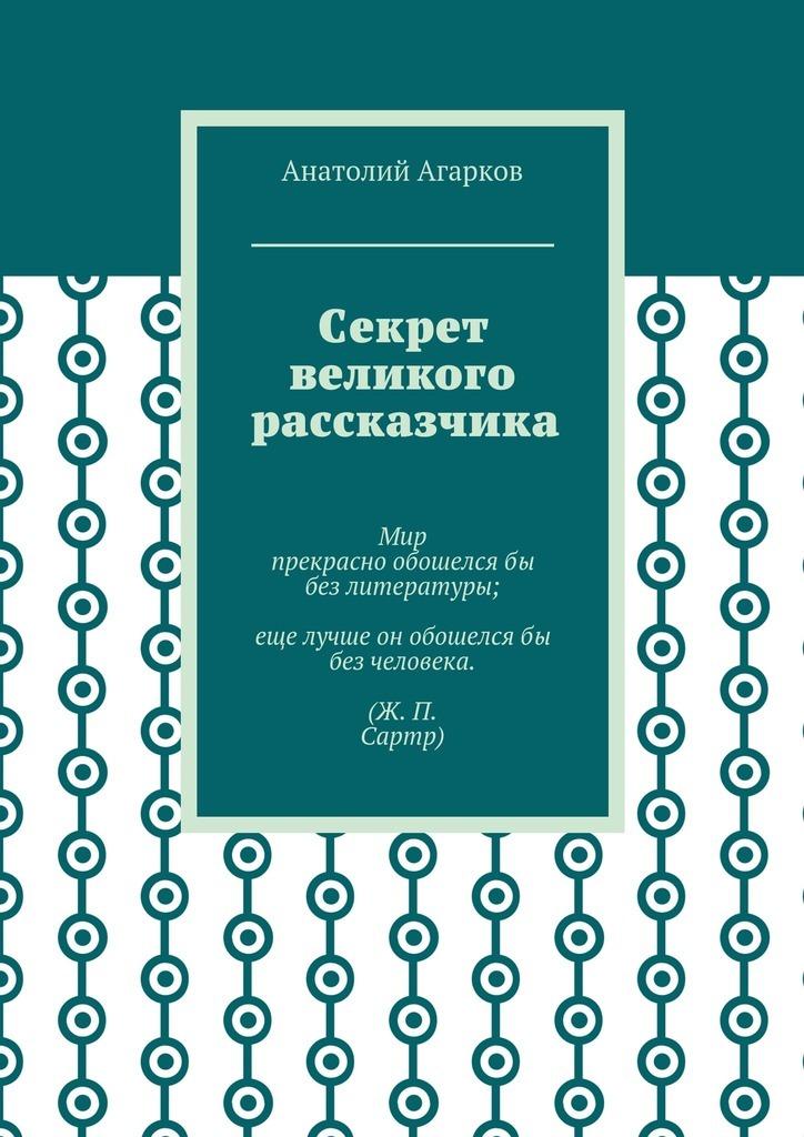 Анатолий Агарков Секрет великого рассказчика анатолий агарков секрет великого рассказчика