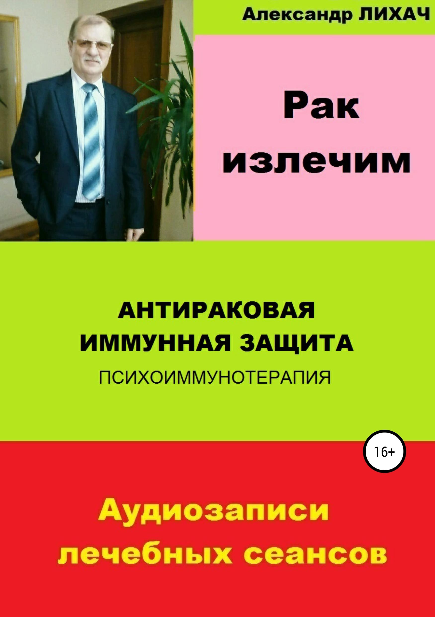 Александр Владимирович Лихач Рак излечим. Антираковая иммунная защита рак можно победить ловушка для раковых клеток