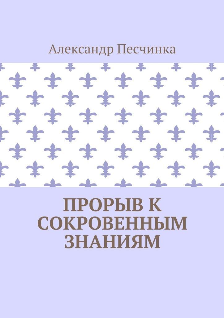 Александр Песчинка Прорыв к сокровенным знаниям