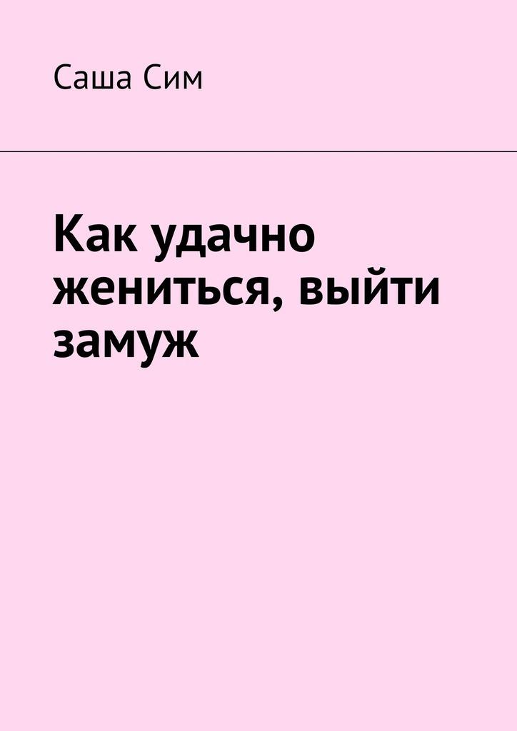 Саша Сим Как удачно жениться, выйти замуж сергей сергеевич арутюнов зачем идти в загс если браки заключаются на небесах или гражданский брак за и против трактат