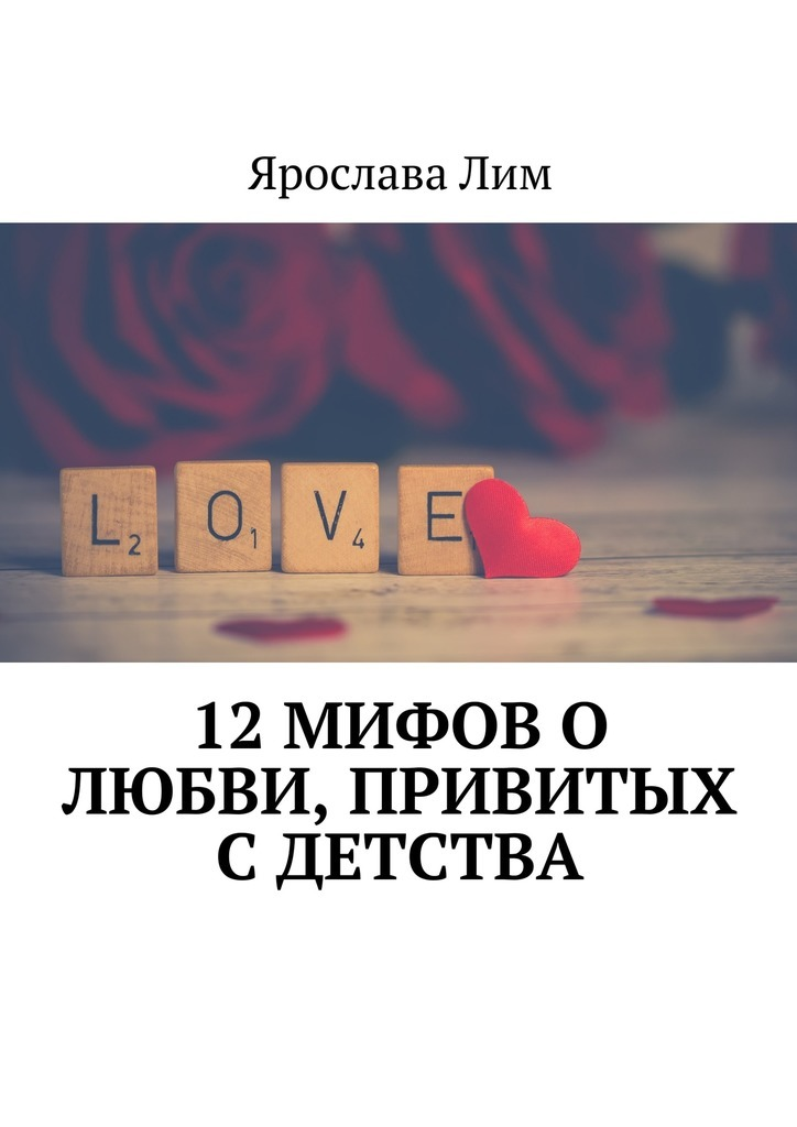 Ярослава Лим 12 мифов о любви, привитых с детства ярослава лим открываем своё дело 10 секретов успешного старта