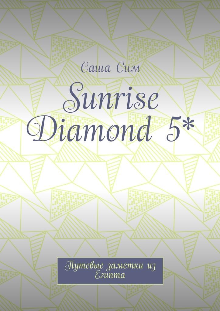 Саша Сим Sunrise Diamond 5*. Путевые заметки из Египта саша сим royal albatros moderna 5 путевые заметки из египта