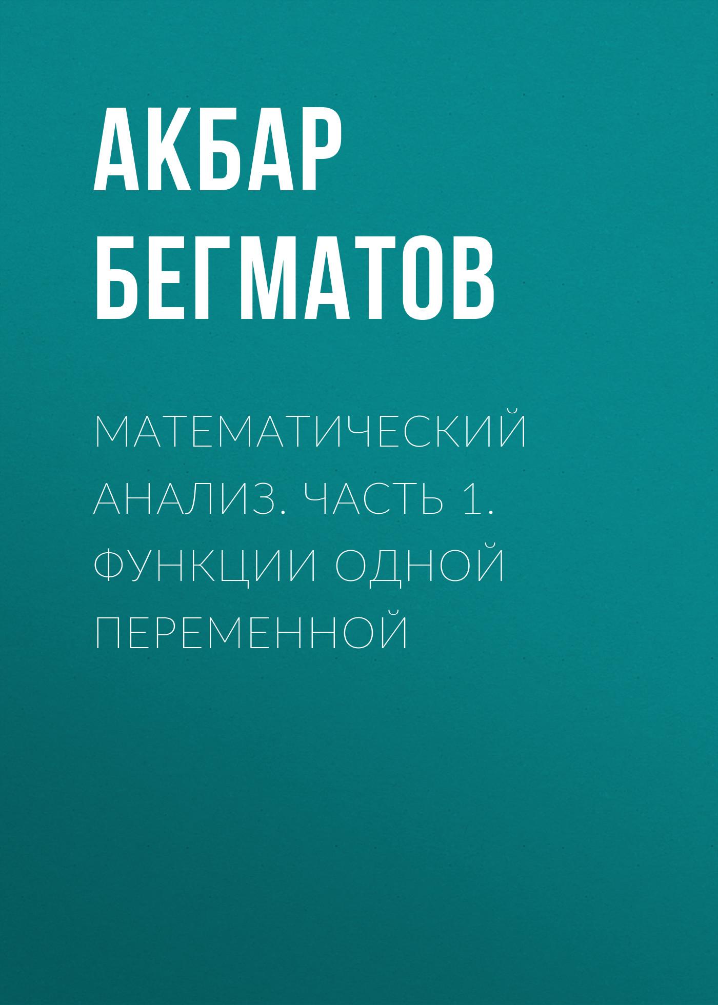 Акбар Бегматов Математический анализ. Часть 1. Функции одной переменной сергей шерстов математика предел функции дифференциальное и интегральное исчисление функций одной переменной