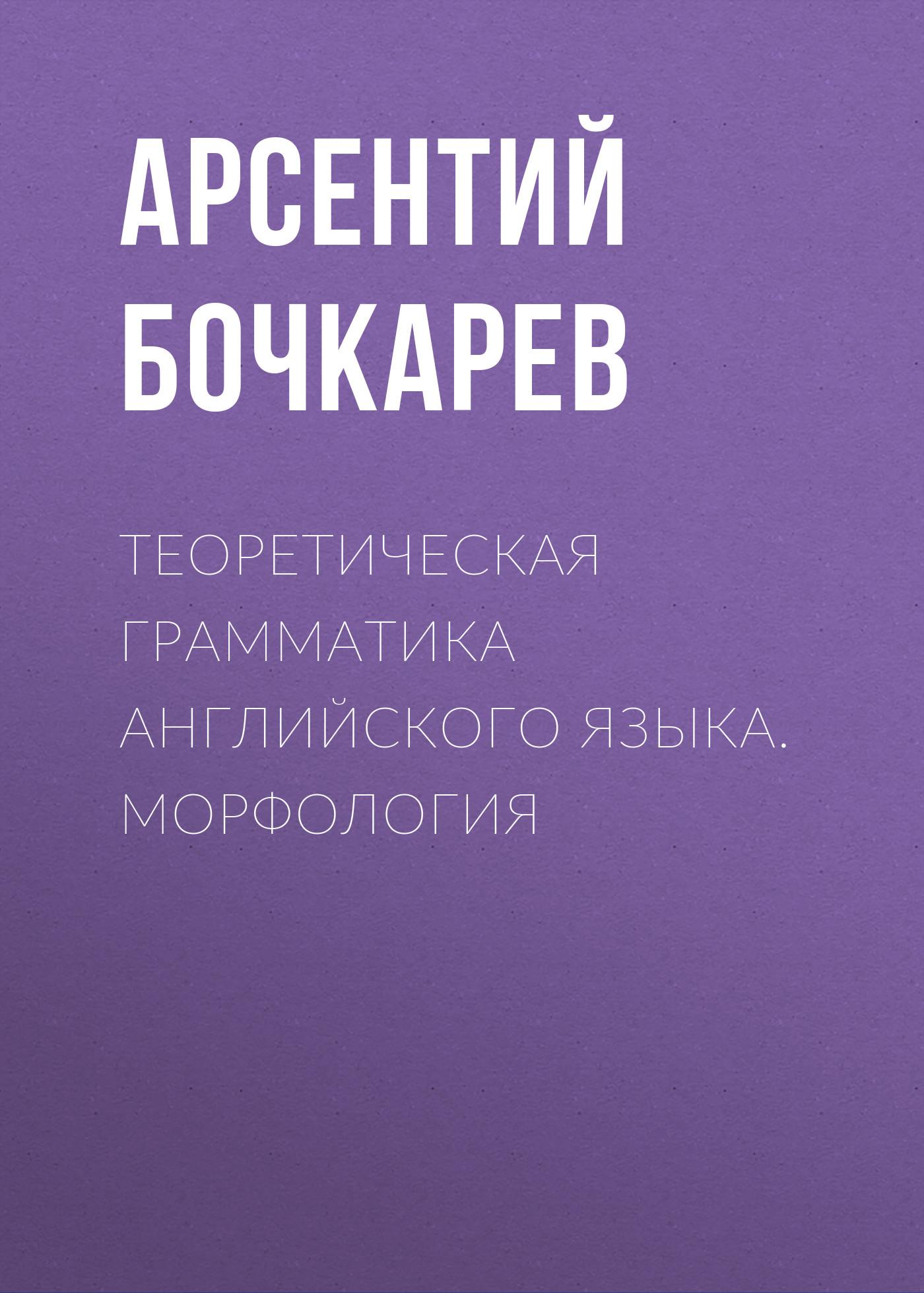 Арсентий Бочкарев Теоретическая грамматика английского языка. Морфология цена