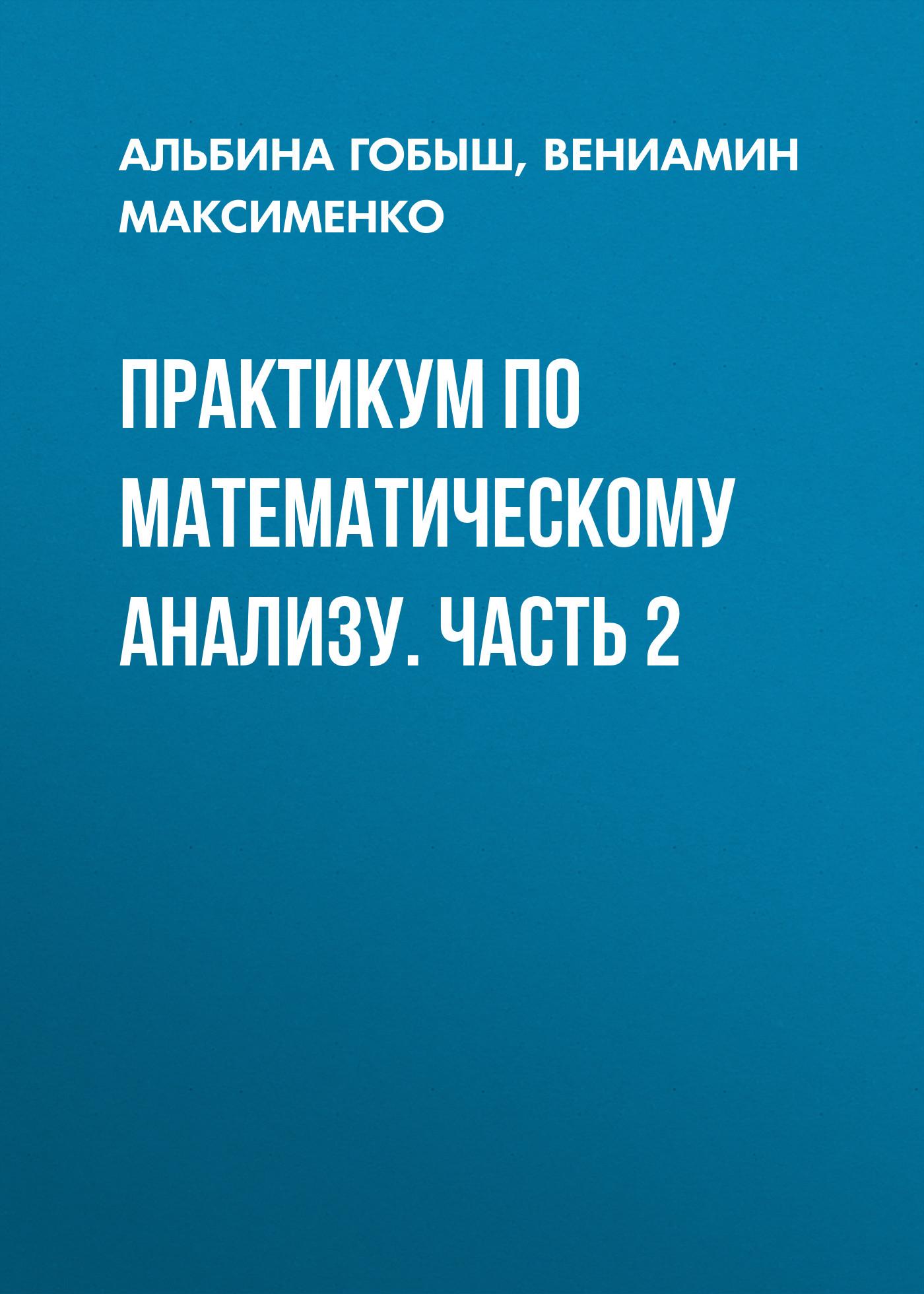 Вениамин Максименко Практикум по математическому анализу. Часть 2 бесов олег владимирович лекции по математическому анализу