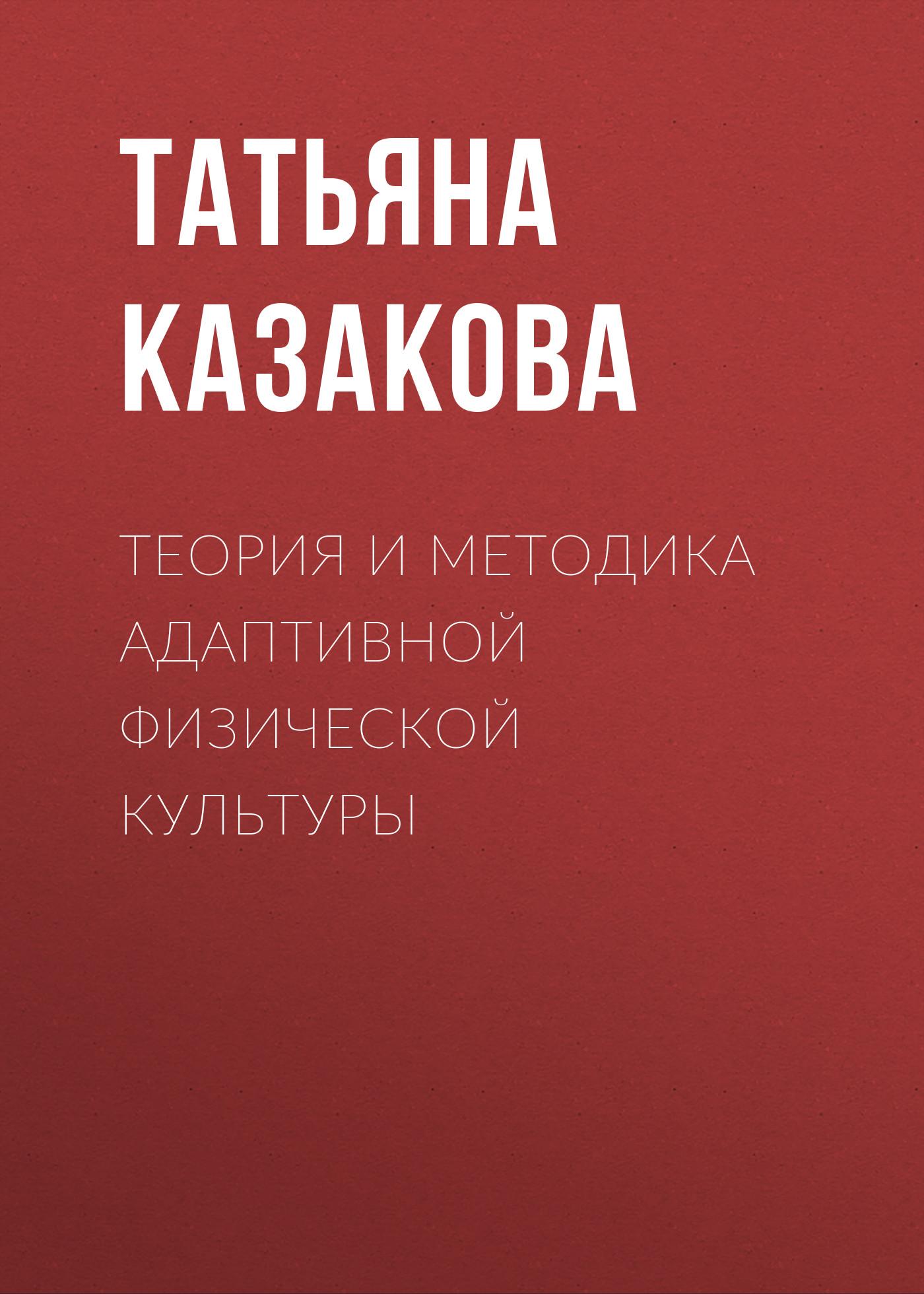 Татьяна Казакова Теория и методика адаптивной физической культуры основы адаптивной двигательной реабилитации несовершеннолетних