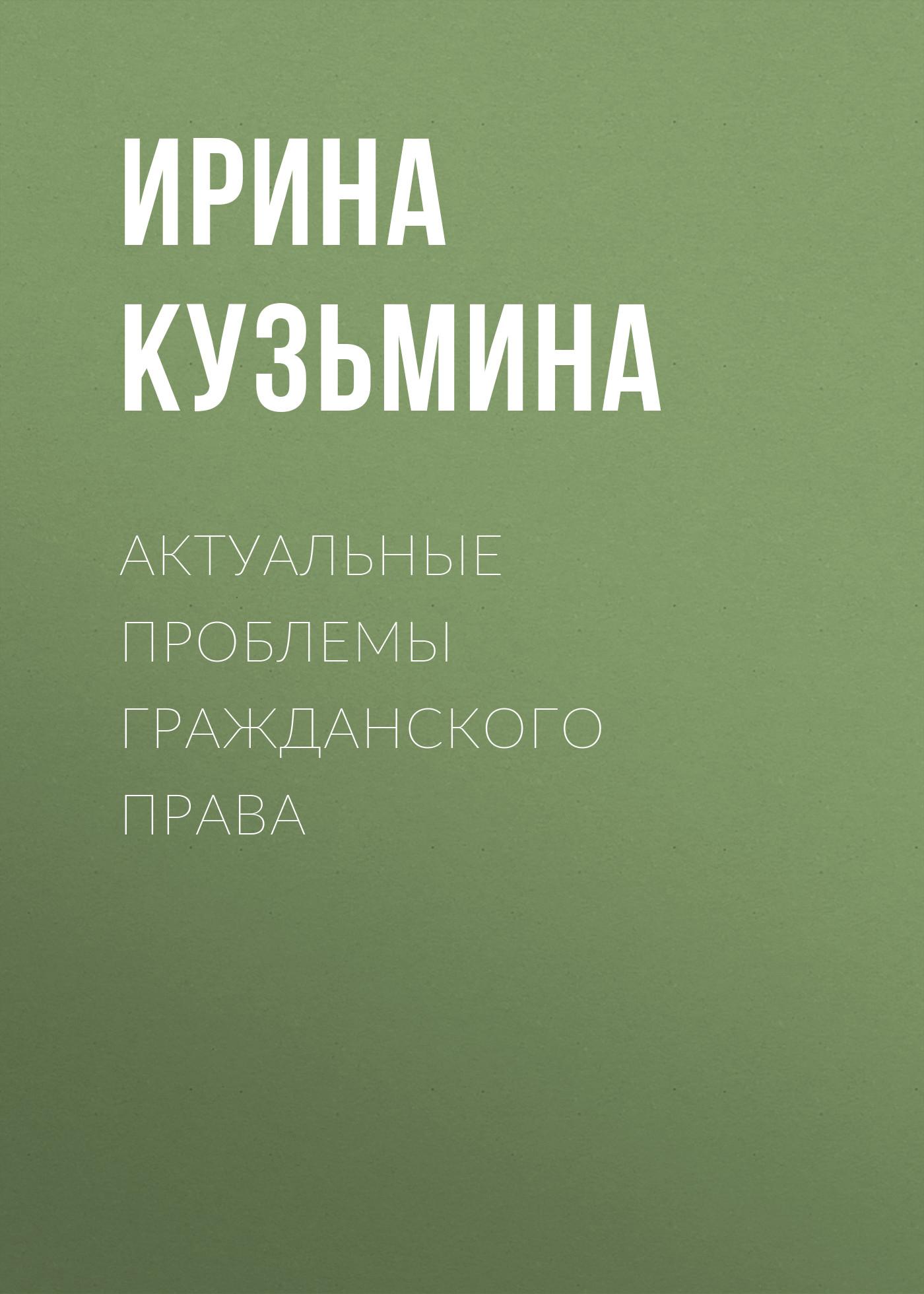 Ирина Кузьмина Актуальные проблемы гражданского права елена шаблова актуальные проблемы гражданского и предпринимательского права