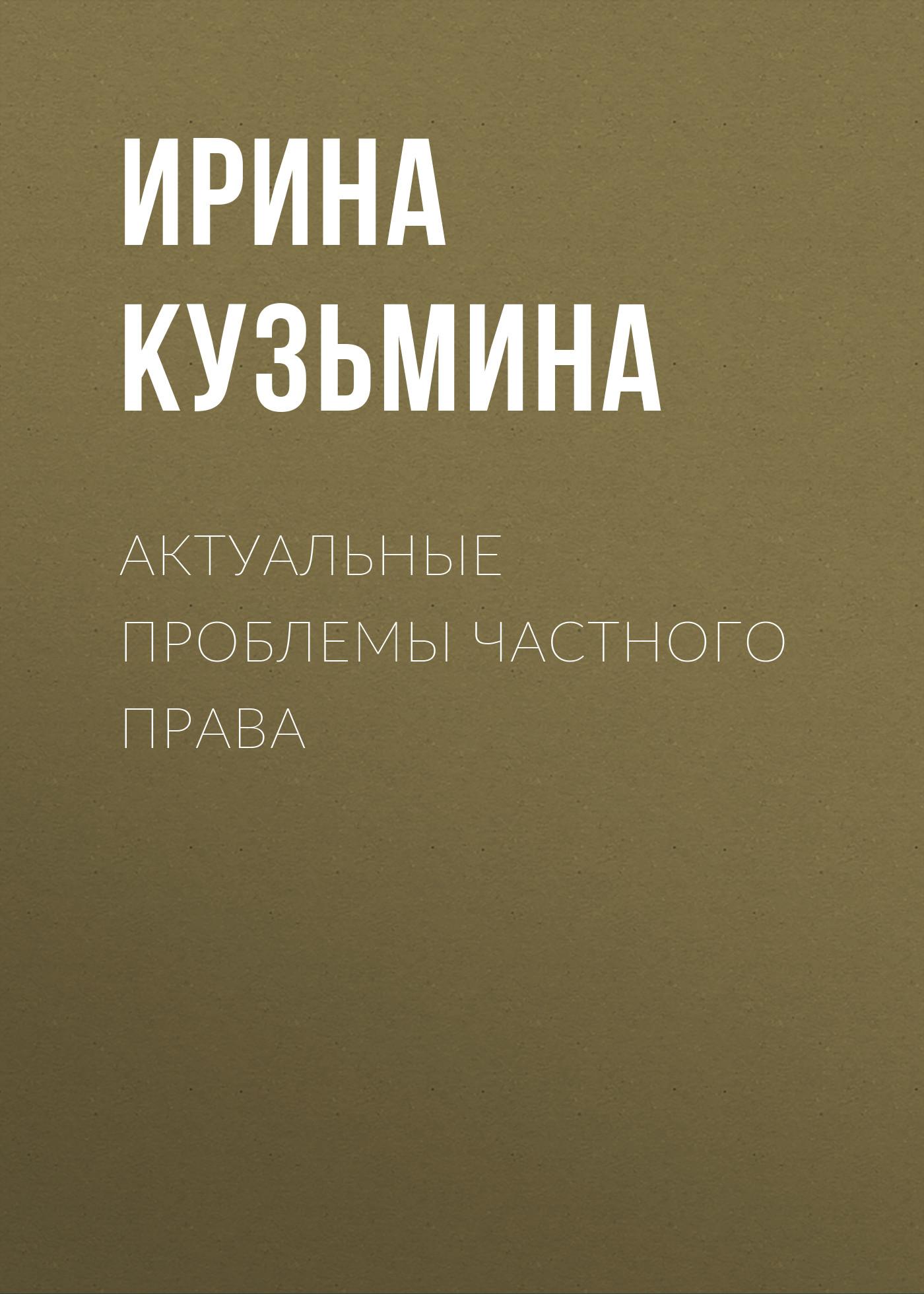 Ирина Кузьмина Актуальные проблемы частного права а и гомола о б семенова семейное право учебное пособие