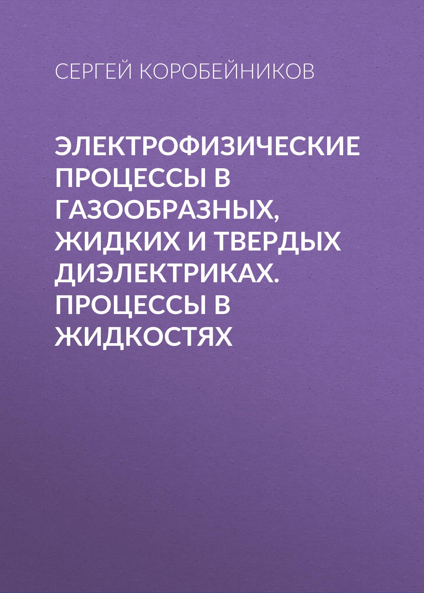 Сергей Коробейников Электрофизические процессы в газообразных, жидких и твердых диэлектриках. Процессы в жидкостях