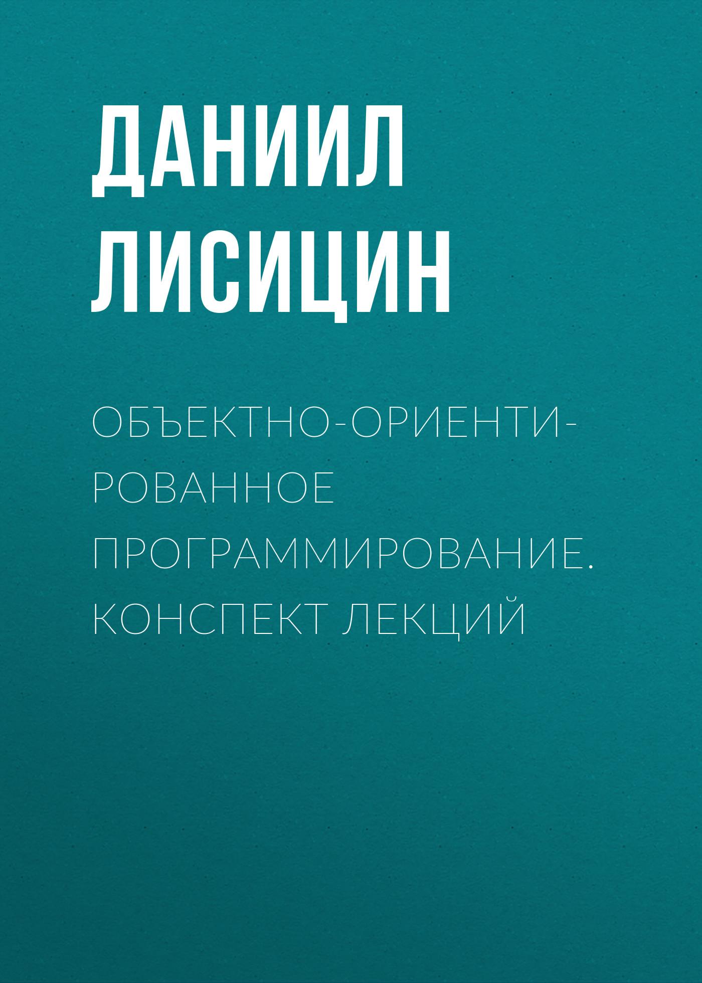 Даниил Лисицин Объектно-ориентированное программирование. Конспект лекций