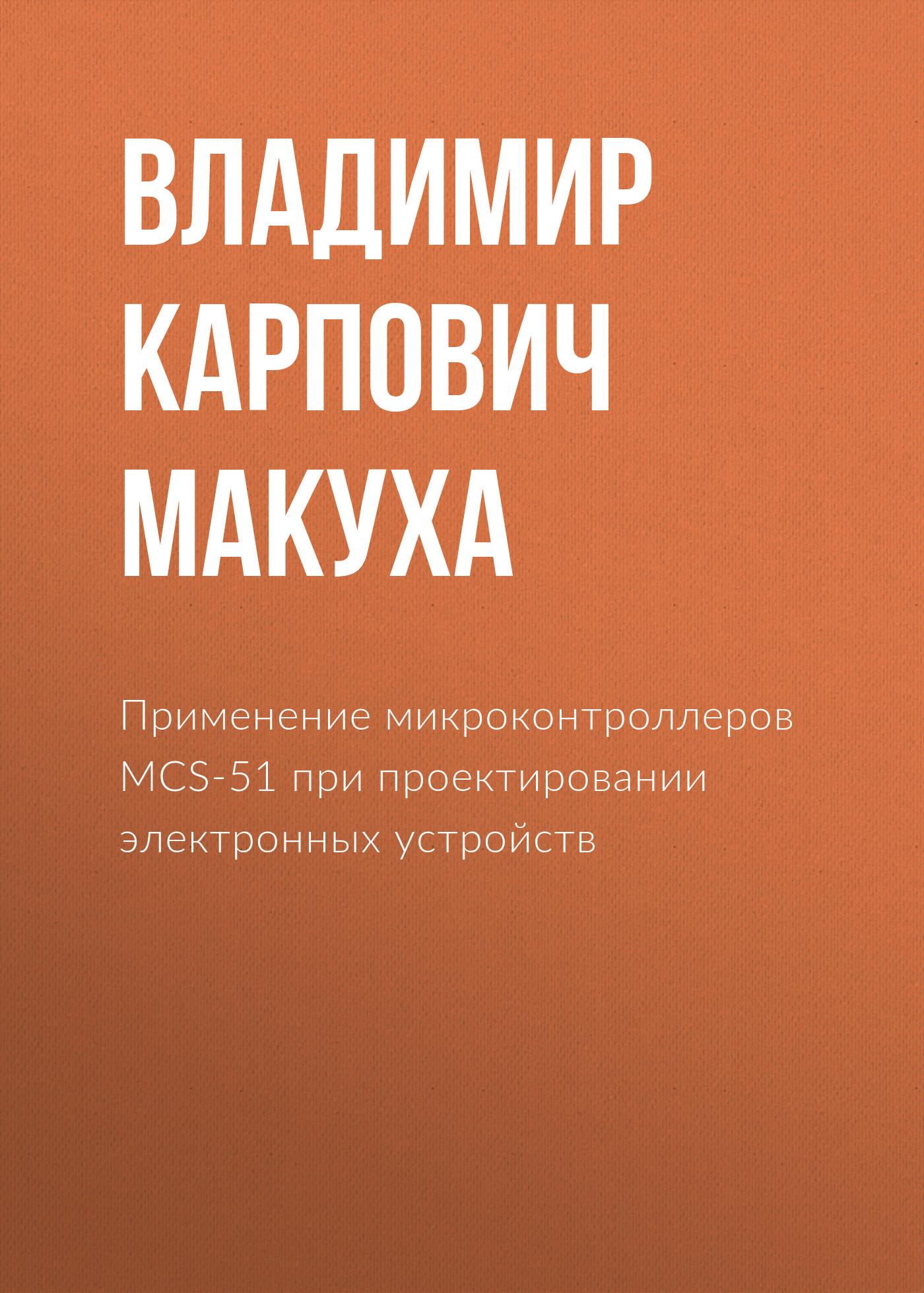 Владимир Карпович Макуха Применение микроконтроллеров MCS-51 при проектировании электронных устройств
