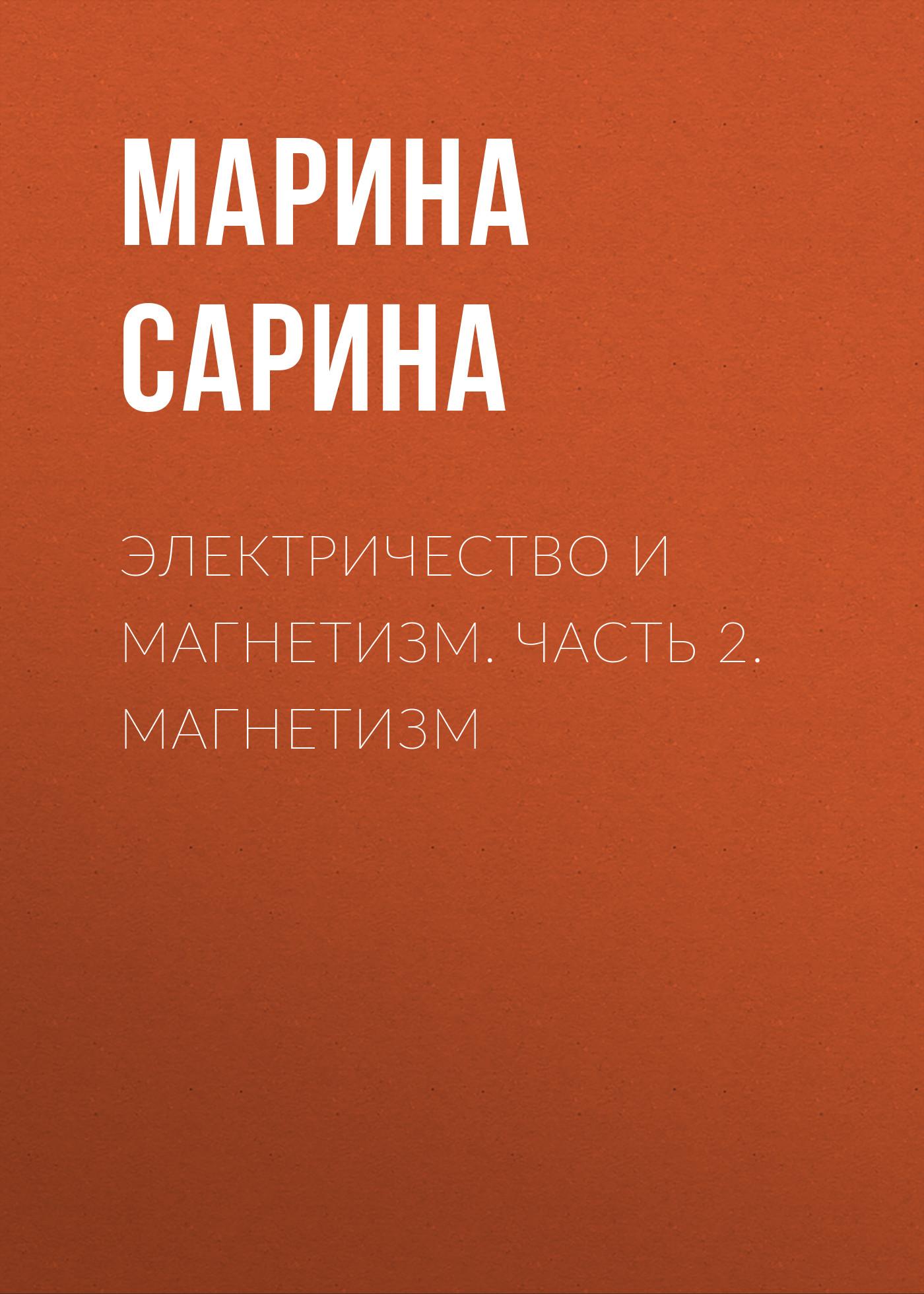 Марина Сарина Электричество и магнетизм. Часть 2. Магнетизм