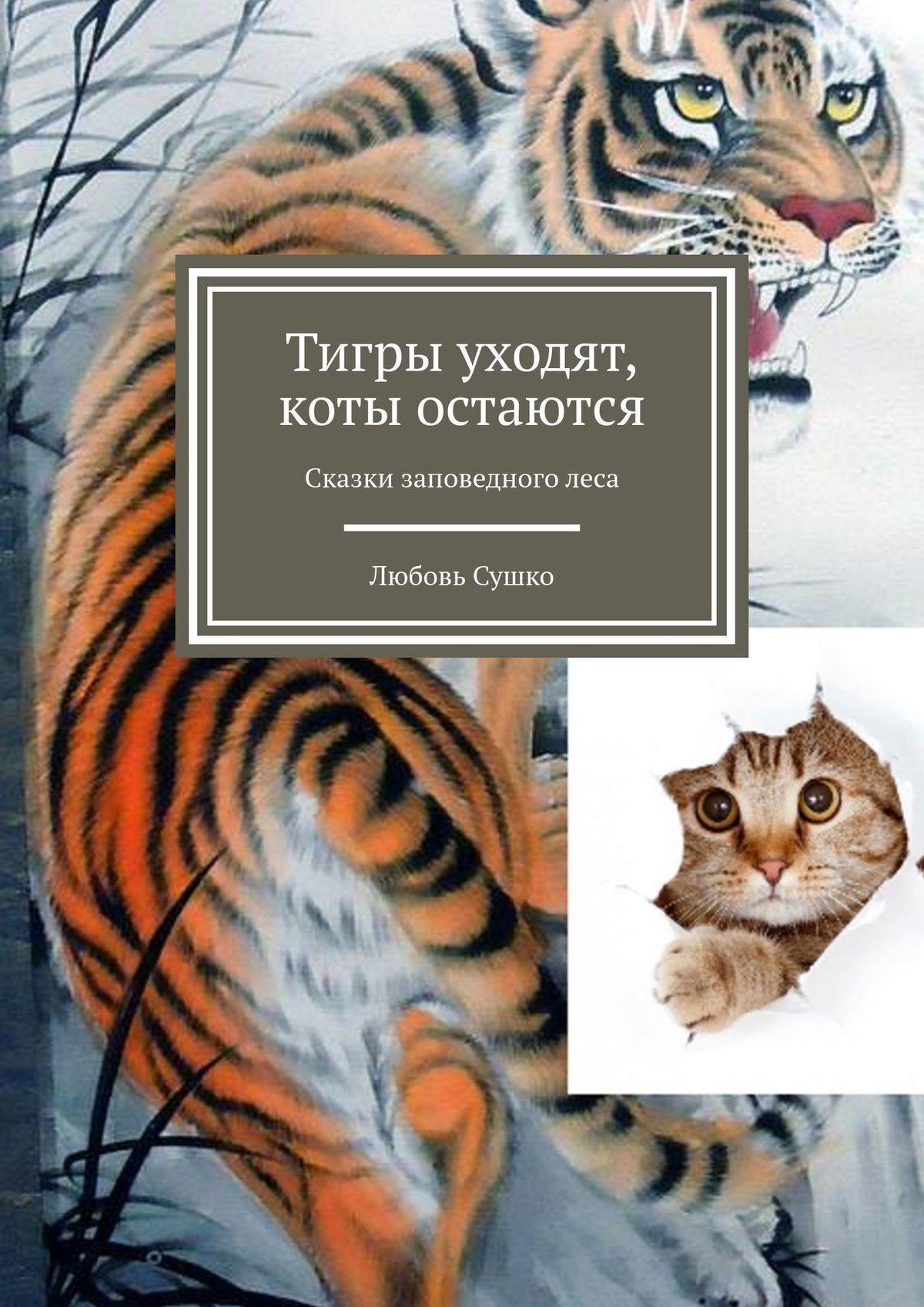 Любовь Сушко Тигры уходят, коты остаются. Сказки заповедноголеса цена в Москве и Питере