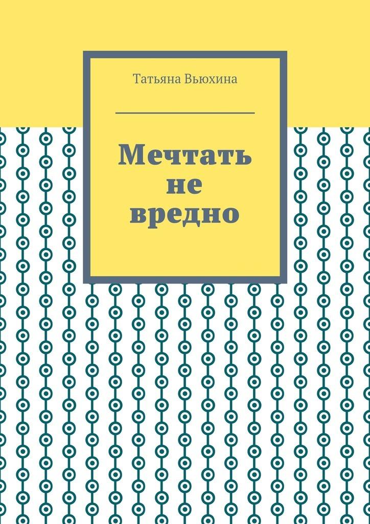Татьяна Вьюхина Мечтать не вредно