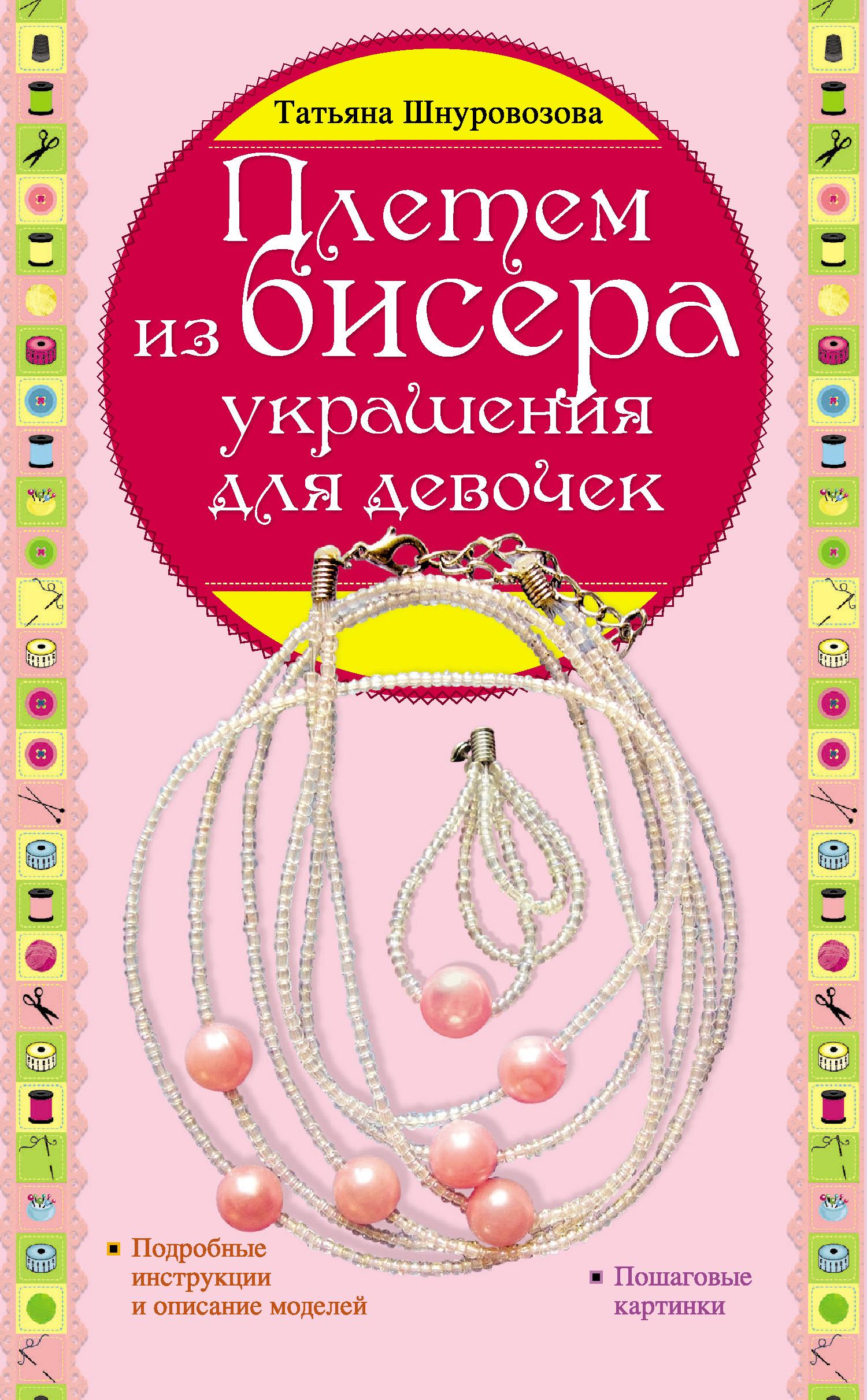 Татьяна Шнуровозова Плетем из бисера: украшения для девочек чурина л украшения для модниц из бисера кожи бумаги