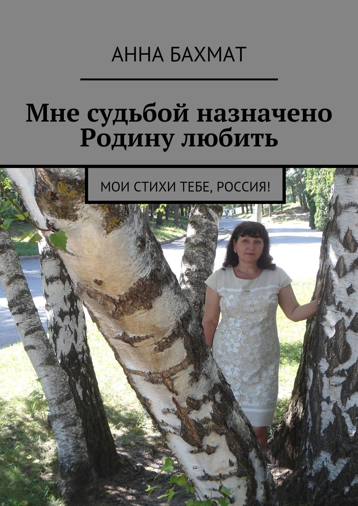 Анна Бахмат Мне судьбой назначено Родину любить. Мои стихи тебе, Россия!