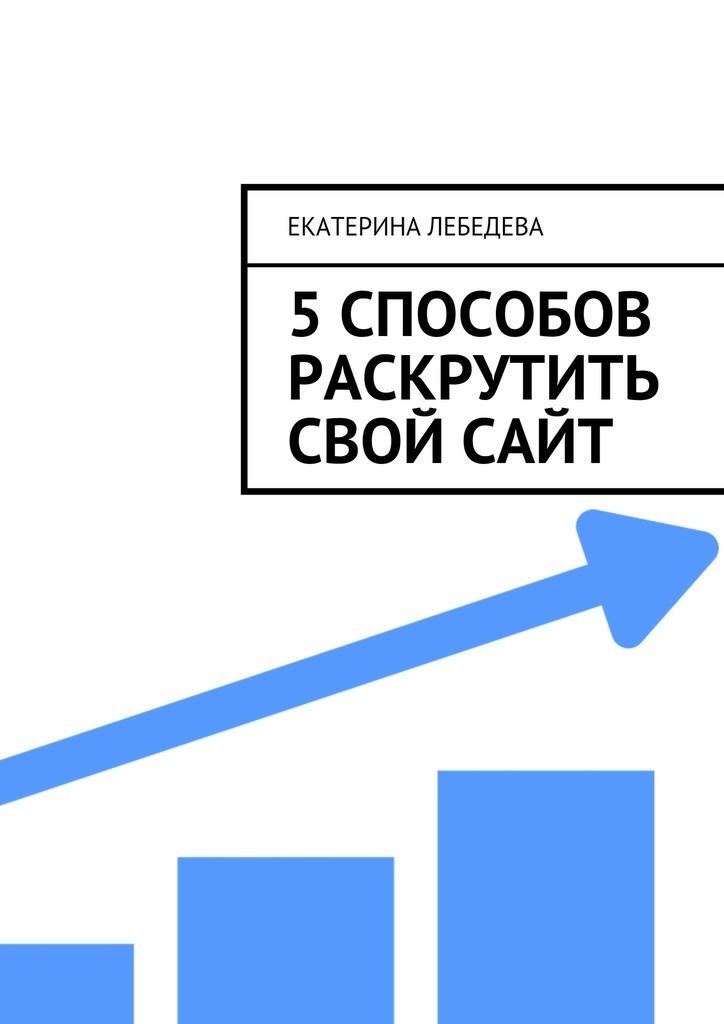 Екатерина Лебедева 5 способов раскрутить свой сайт екатерина лебедева 5 способов раскрутить свой сайт