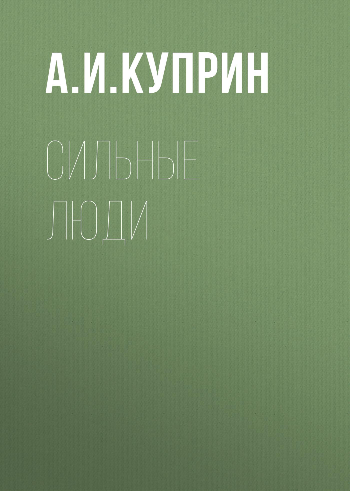 Александр Куприн Сильные люди цель вижу