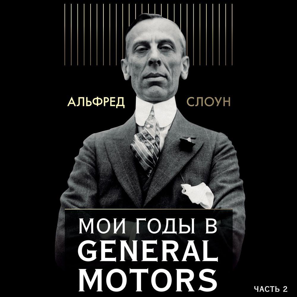 Альфред Слоун Мои годы в General Motors. Часть 2 мои годы в general motors