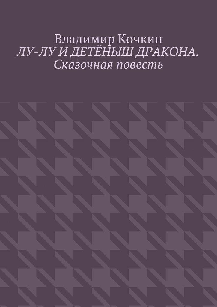 Владимир Кочкин Лу-Лу и детёныш дракона. Сказочная повесть