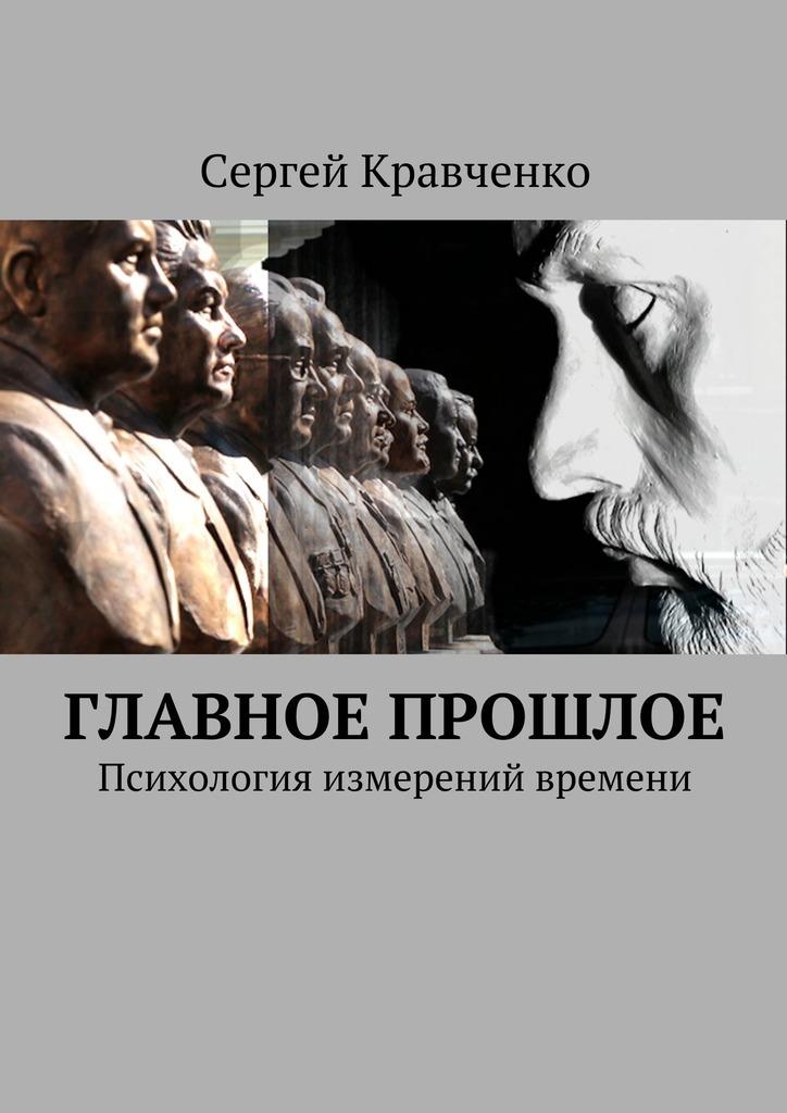 Главное прошлое. Психология измерений времени_Сергей Антонович Кравченко