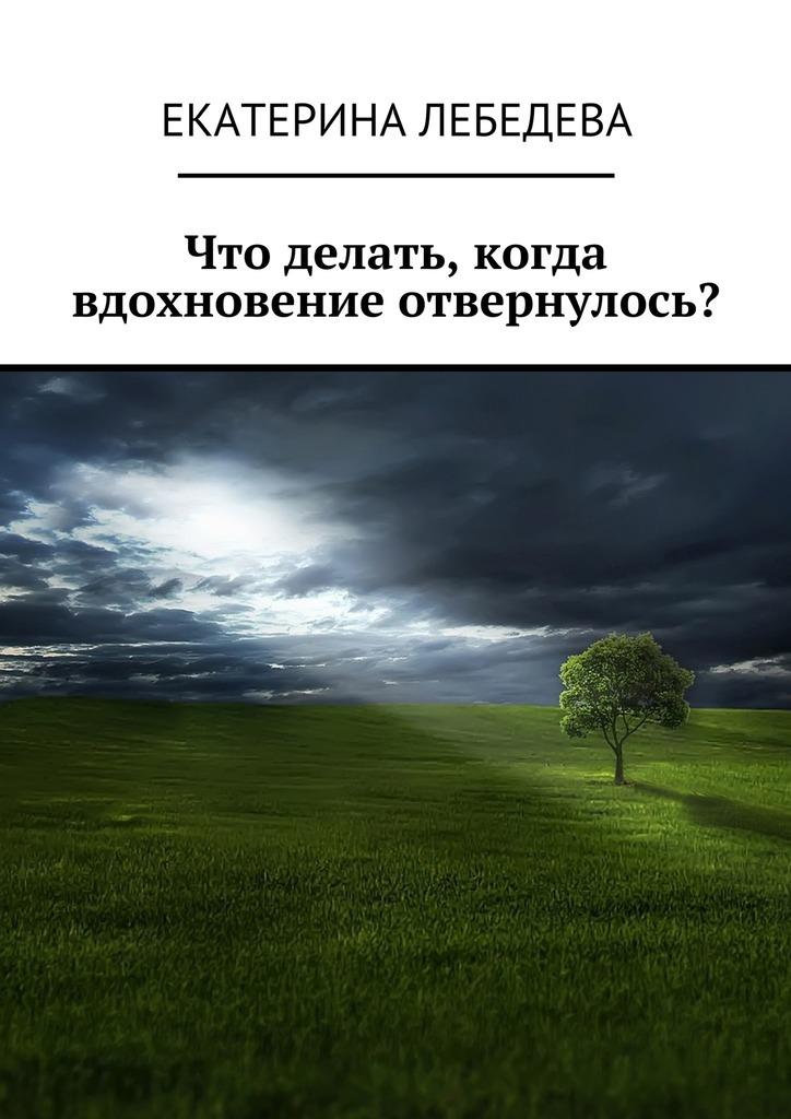 Екатерина Лебедева Что делать, когдавдохновение отвернулось? екатерина лебедева способы заработка всети