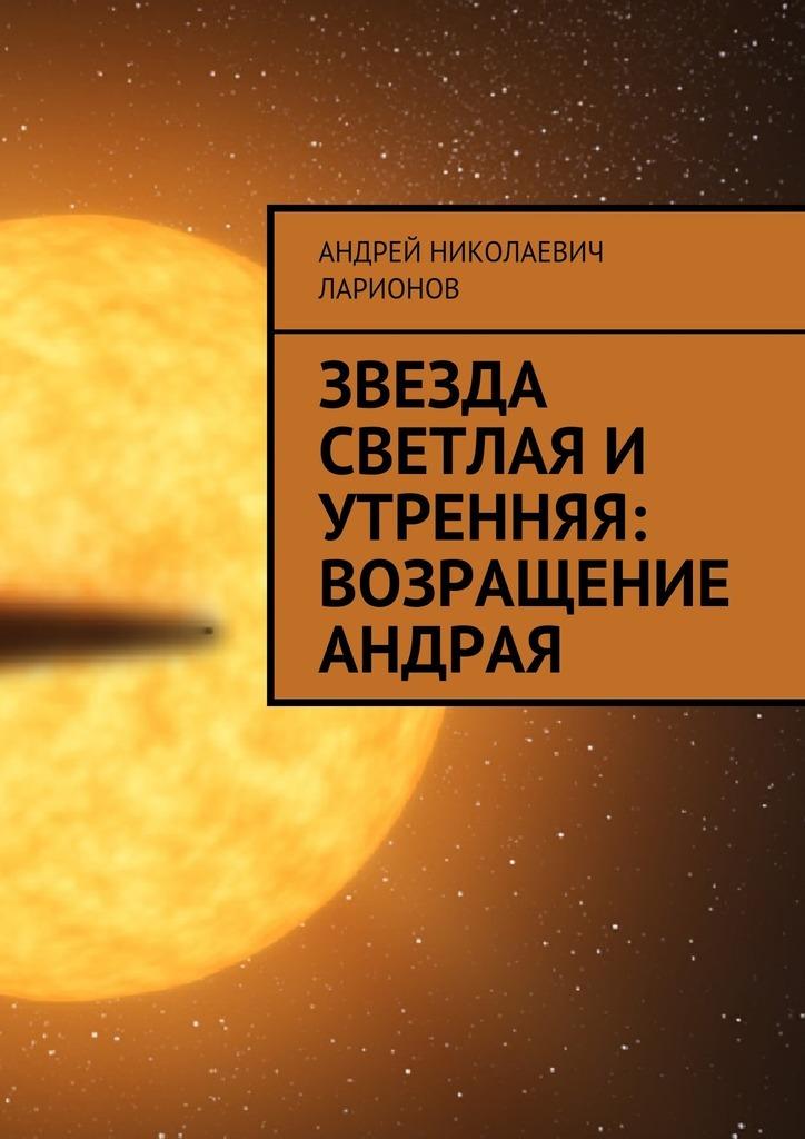 Андрей Николаевич Ларионов Звезда светлая и утренняя: Возращение Андрая андрей николаевич ларионов звезда светлая и утренняя возращение андрая