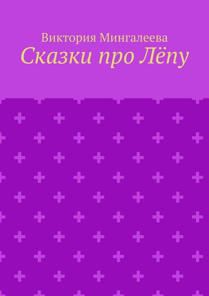 Виктория Мингалеева Сказки про Лёпу виктория мингалеева захар ковалёв и