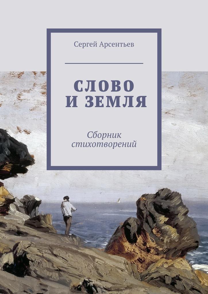 цены Сергей Николаевич Арсентьев Слово и земля. Сборник стихотворений