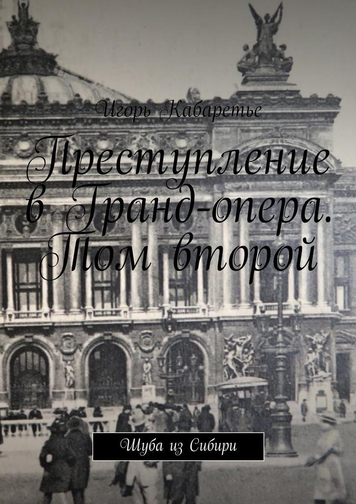 Игорь Кабаретье Преступление в Гранд-опера. Том второй. Шуба изСибири цены онлайн