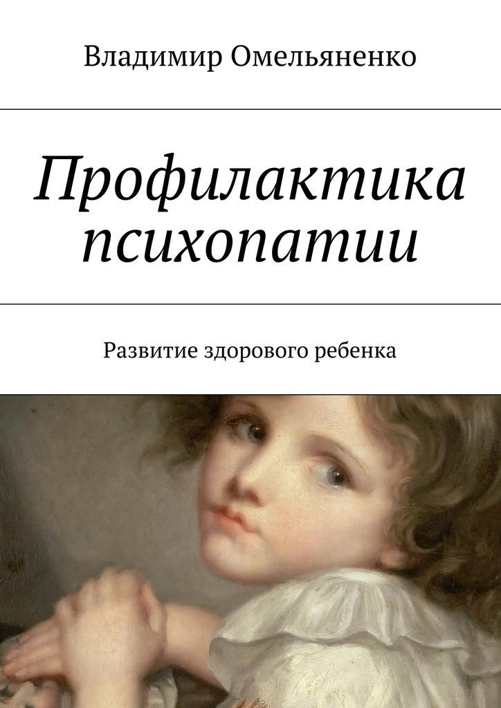 Владимир Ильич Омельяненко Профилактика психопатии. Развитие здорового ребенка