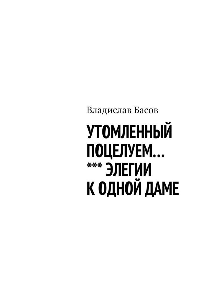 Владислав Алексеевич Басов Утомленный поцелуем. Элегии к одной даме все цены