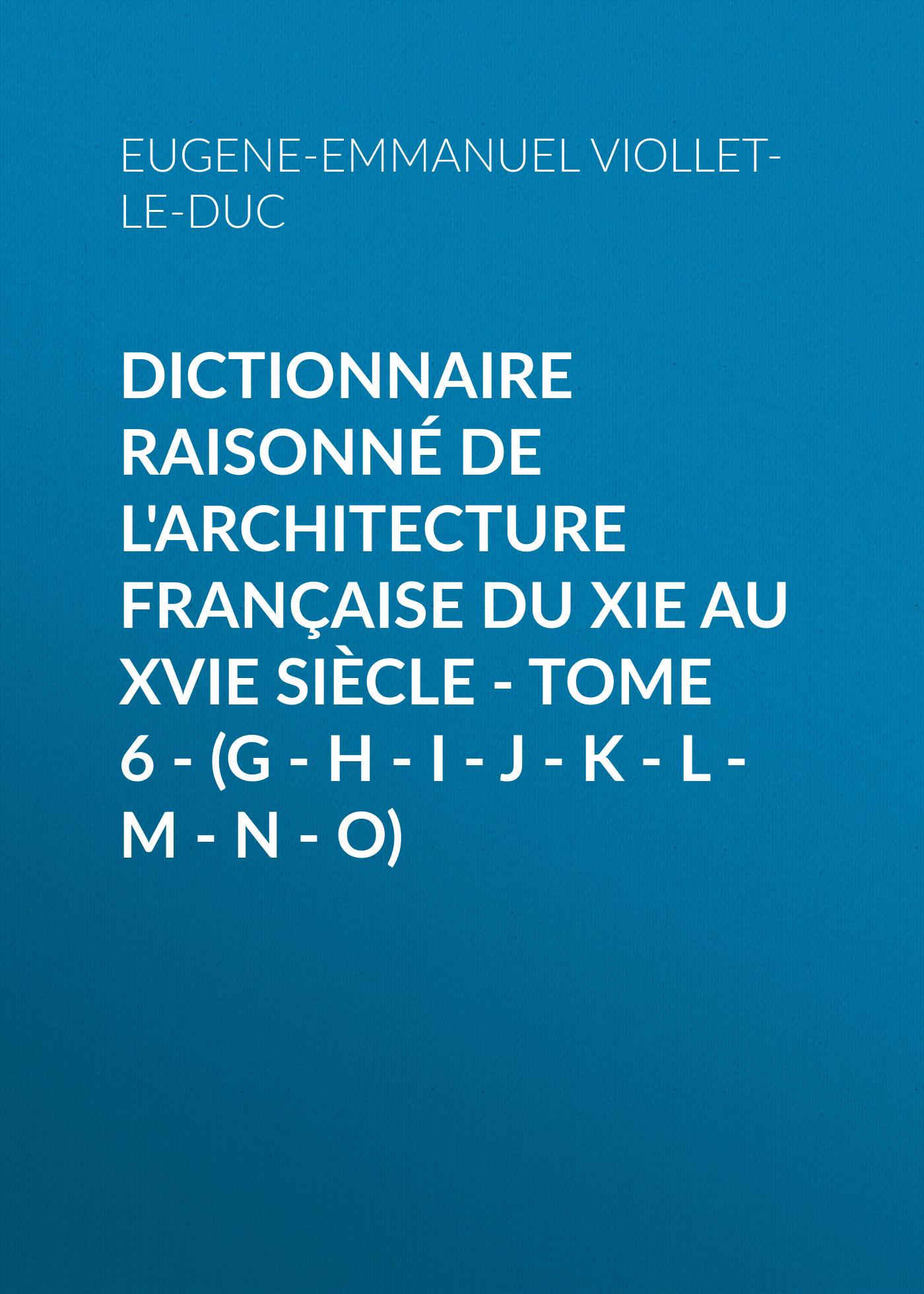Eugene-Emmanuel Viollet-le-Duc Dictionnaire raisonné de l'architecture française du XIe au XVIe siècle - Tome 6 - (G - H - I - J - K - L - M - N - O) eugène emmanuel viollet le duc la cite de carcassonne aude french edition