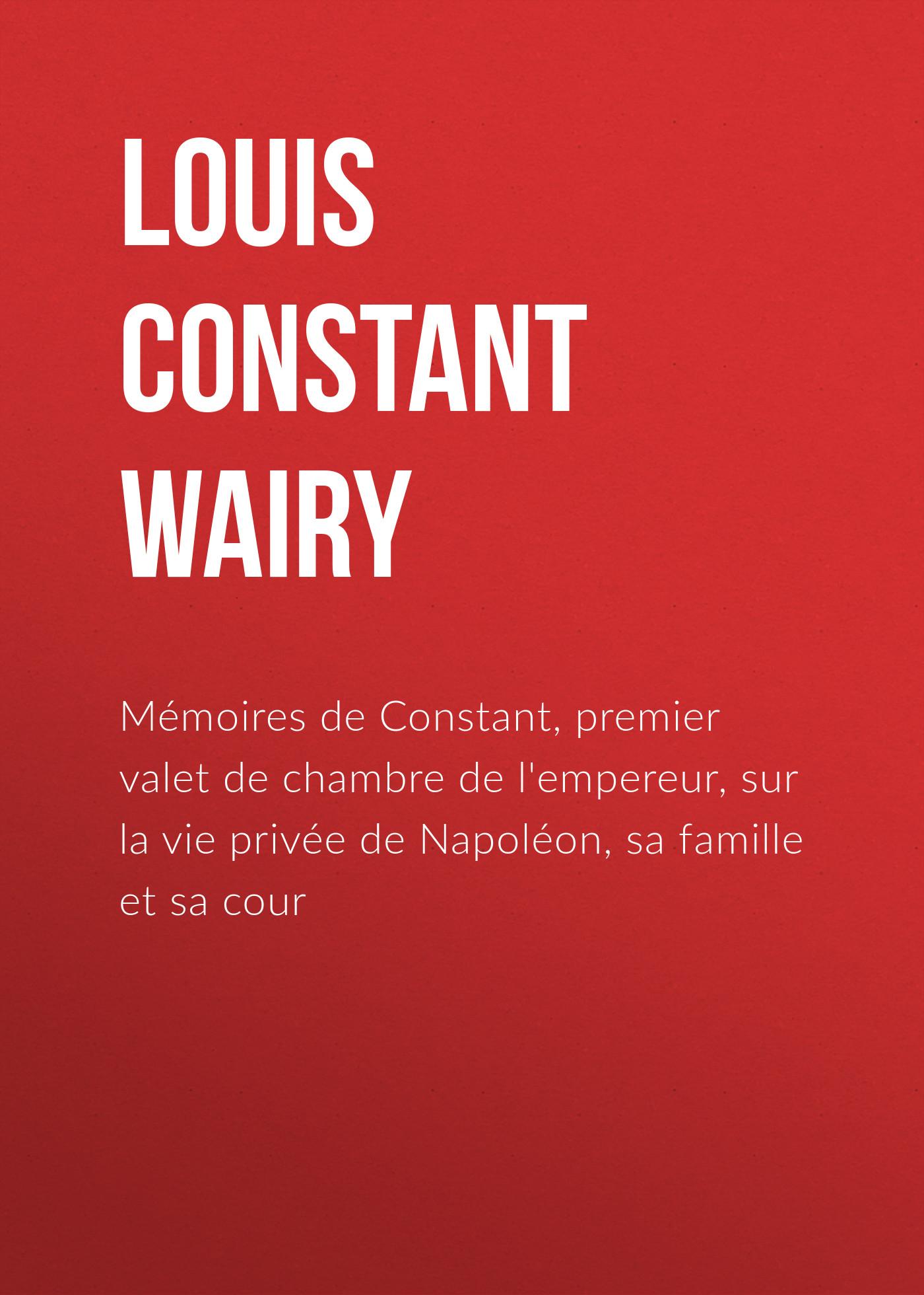 Louis Constant Wairy Mémoires de Constant, premier valet de chambre de l'empereur, sur la vie privée de Napoléon, sa famille et sa cour h cramer bouquet de melodies sur la vie mondaine