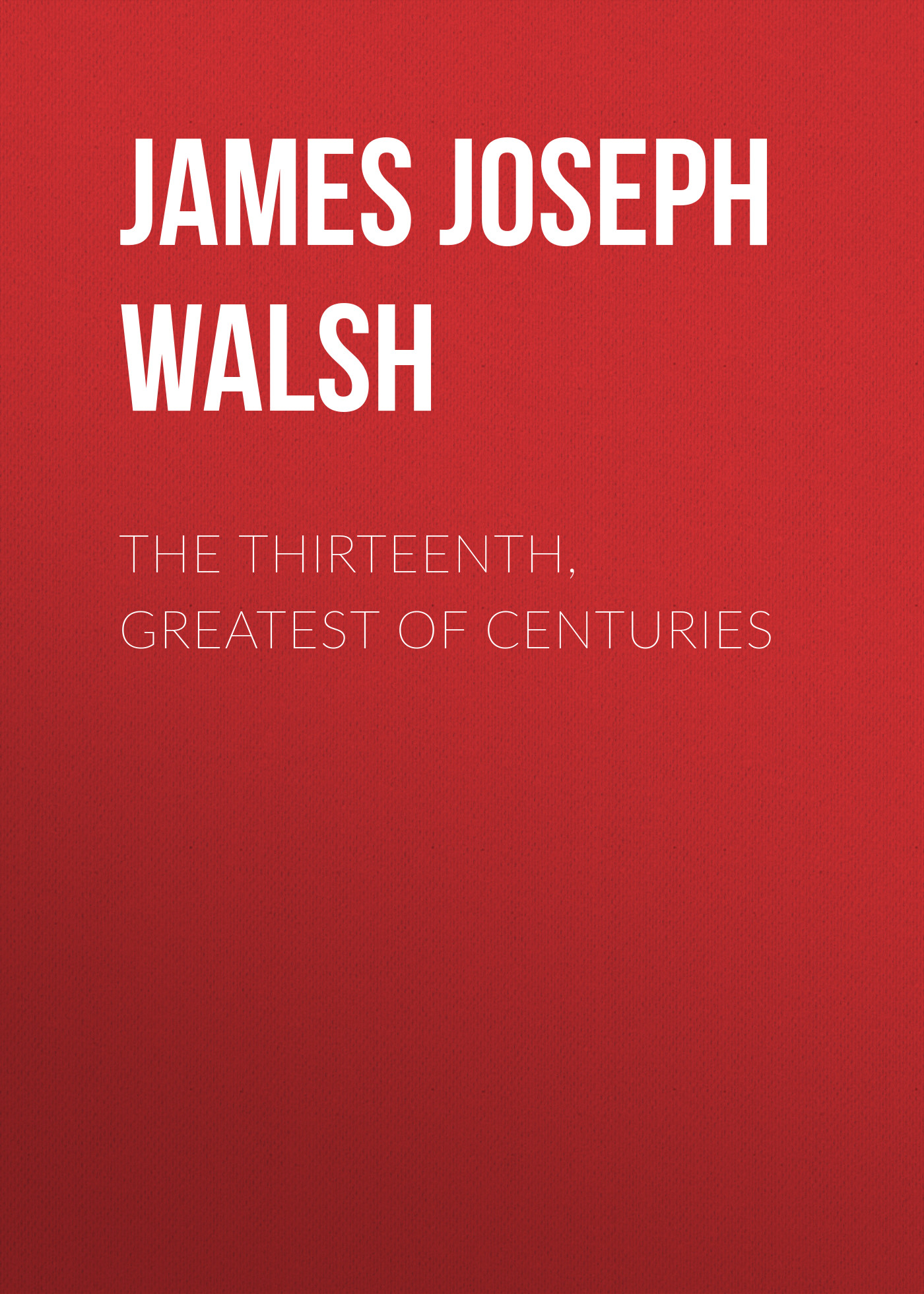 James Joseph Walsh The Thirteenth, Greatest of Centuries