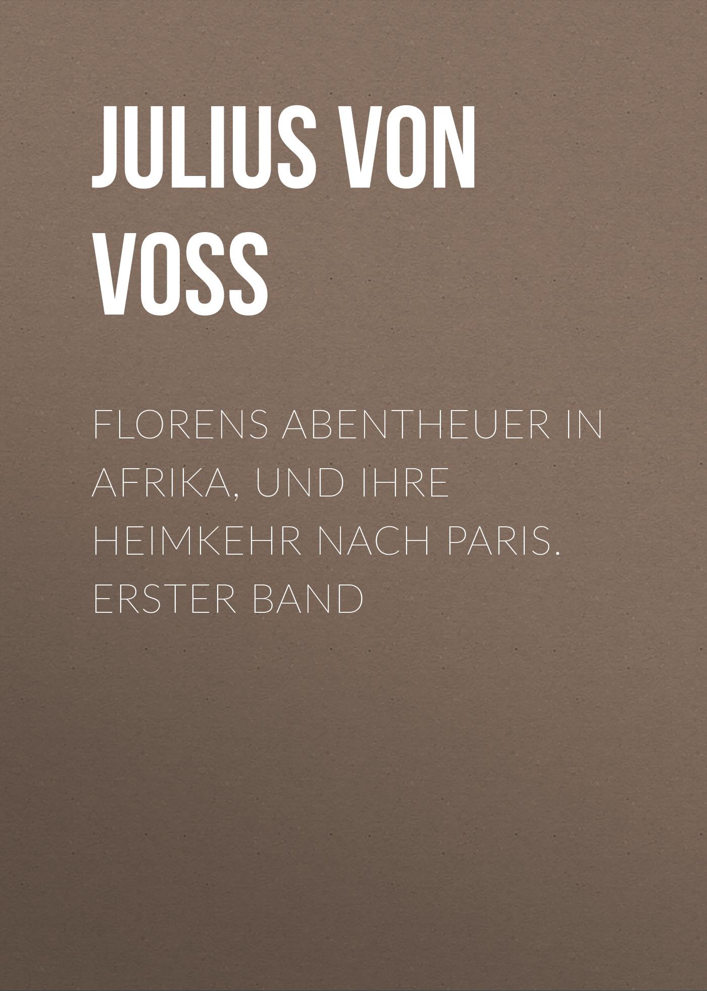 Julius von Voss Florens Abentheuer in Afrika, und ihre Heimkehr nach Paris. Erster Band