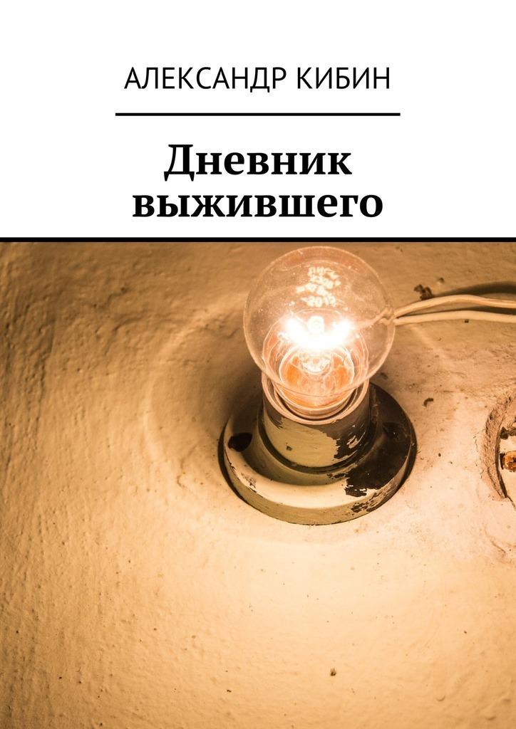 Александр Кибин Дневник выжившего александр маркин александр маркин дневник 2011 2015 isbn 978 5 98144 213 1