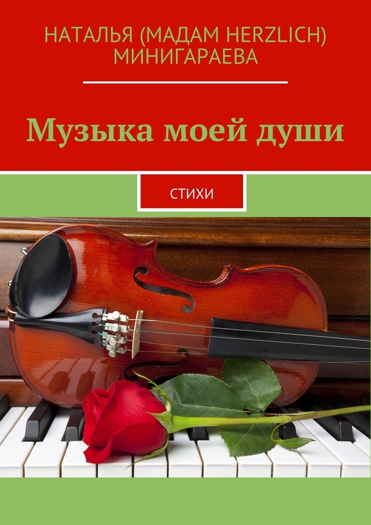 Наталья (Мадам Herzlich) Минигараева Музыка моейдуши. Стихи юлия александровна лаврова любовь – это… 50женских мыслей олюбви чувствамоей души исердца