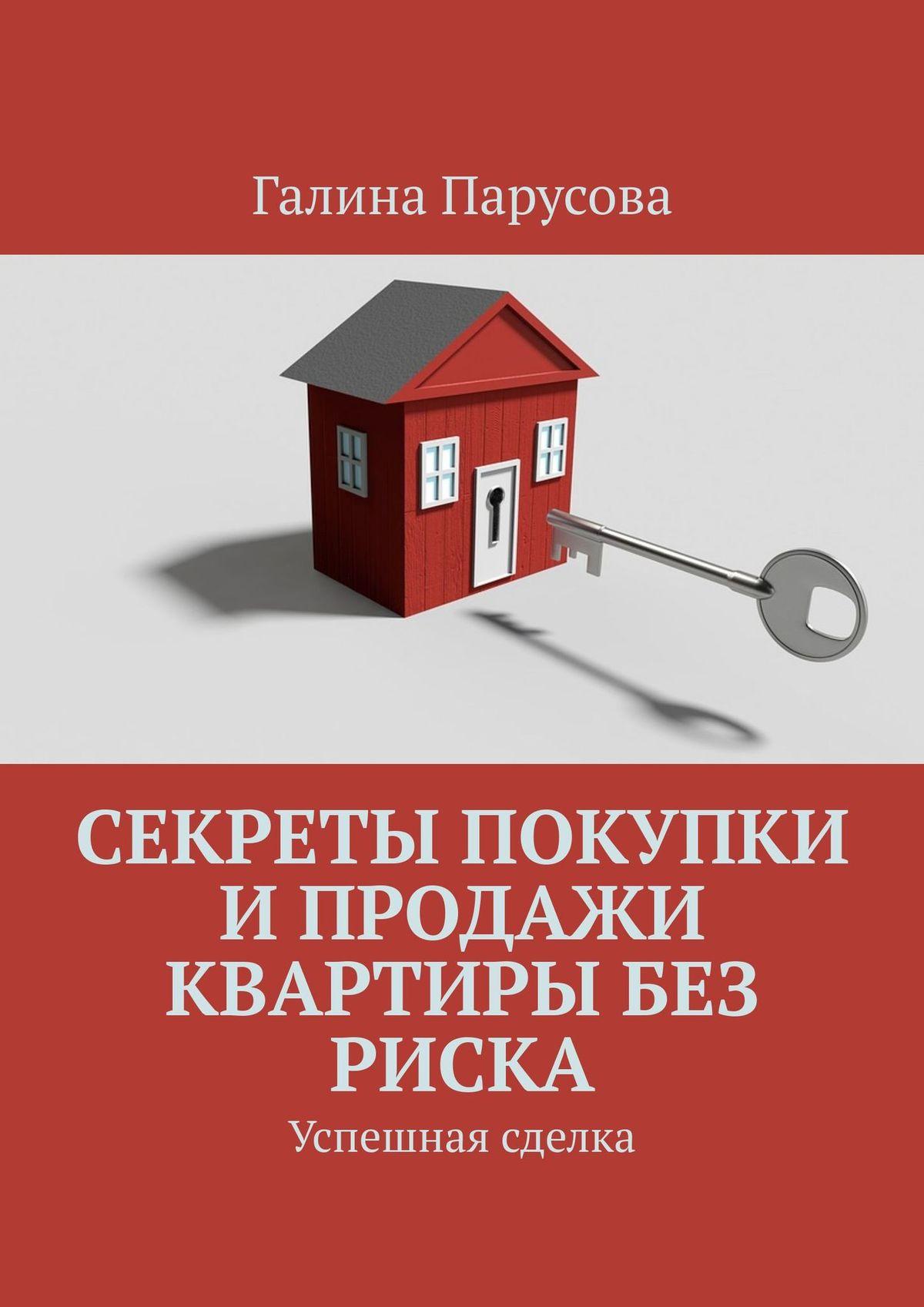 Галина Парусова Секреты покупки и продажи квартиры без риска. Успешная сделка