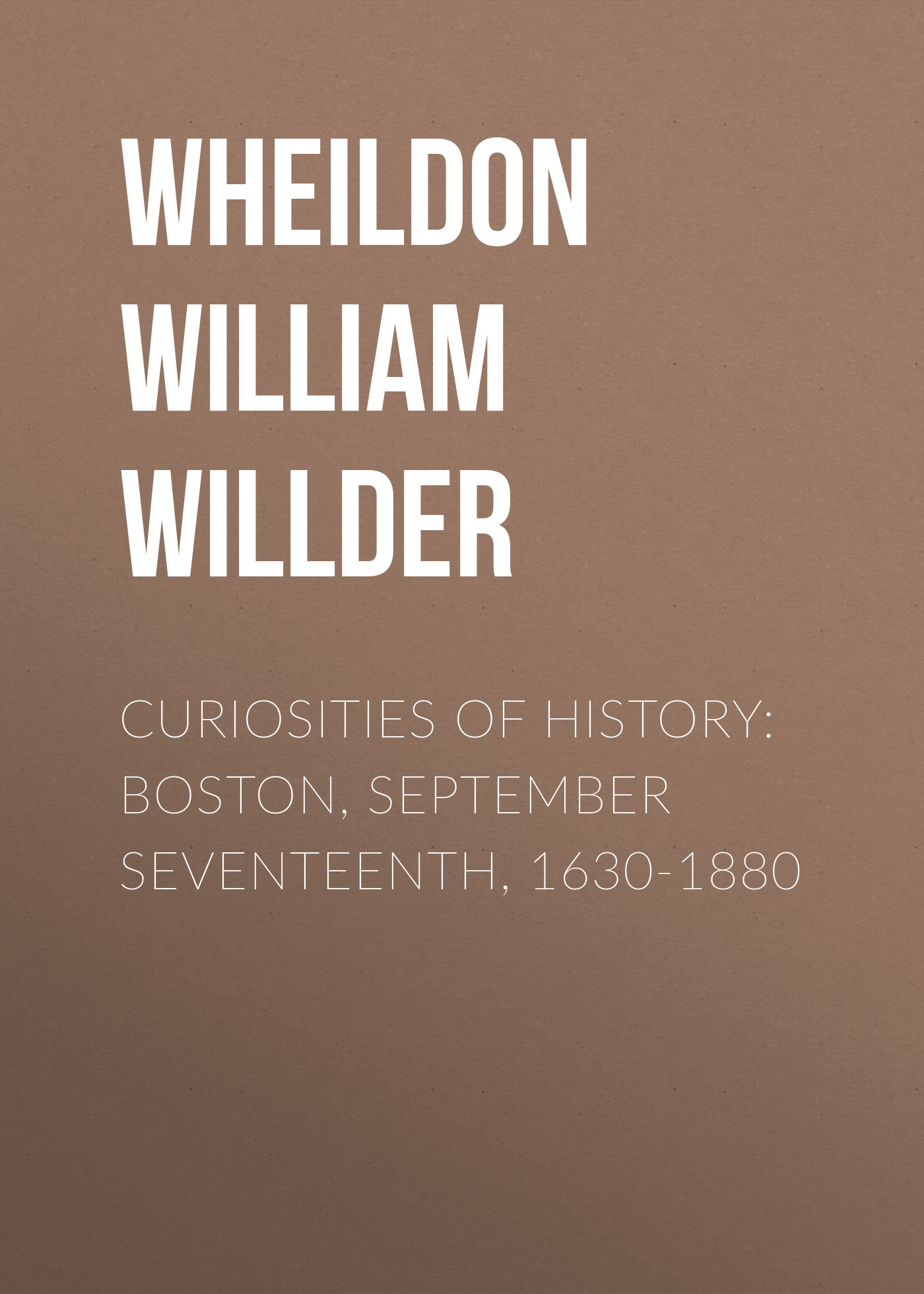 Wheildon William Willder Curiosities of History: Boston, September Seventeenth, 1630-1880 boston – a topographical history 3e enl