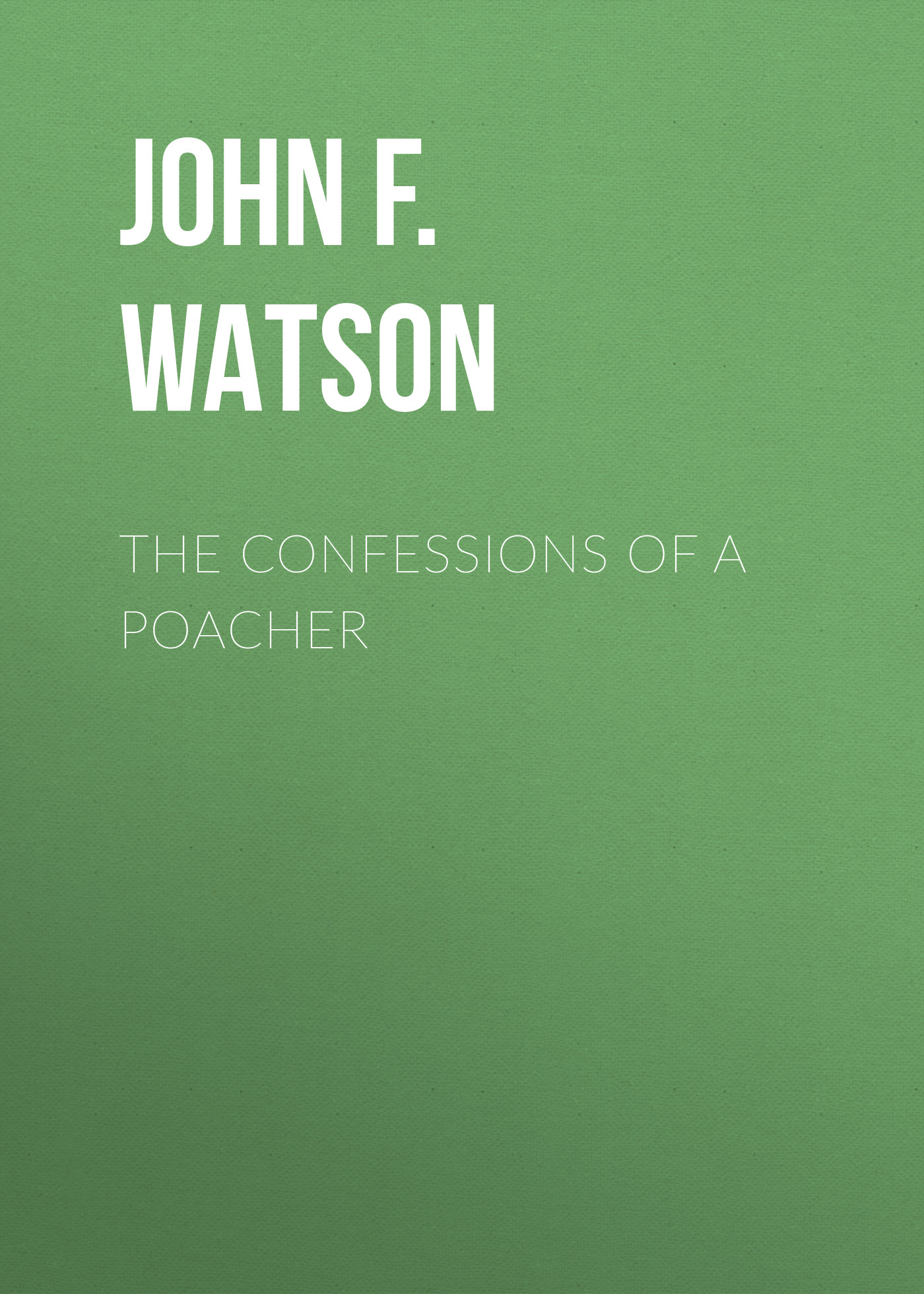 John F.L.S. Watson The Confessions of a Poacher john f l s watson the confessions of a poacher