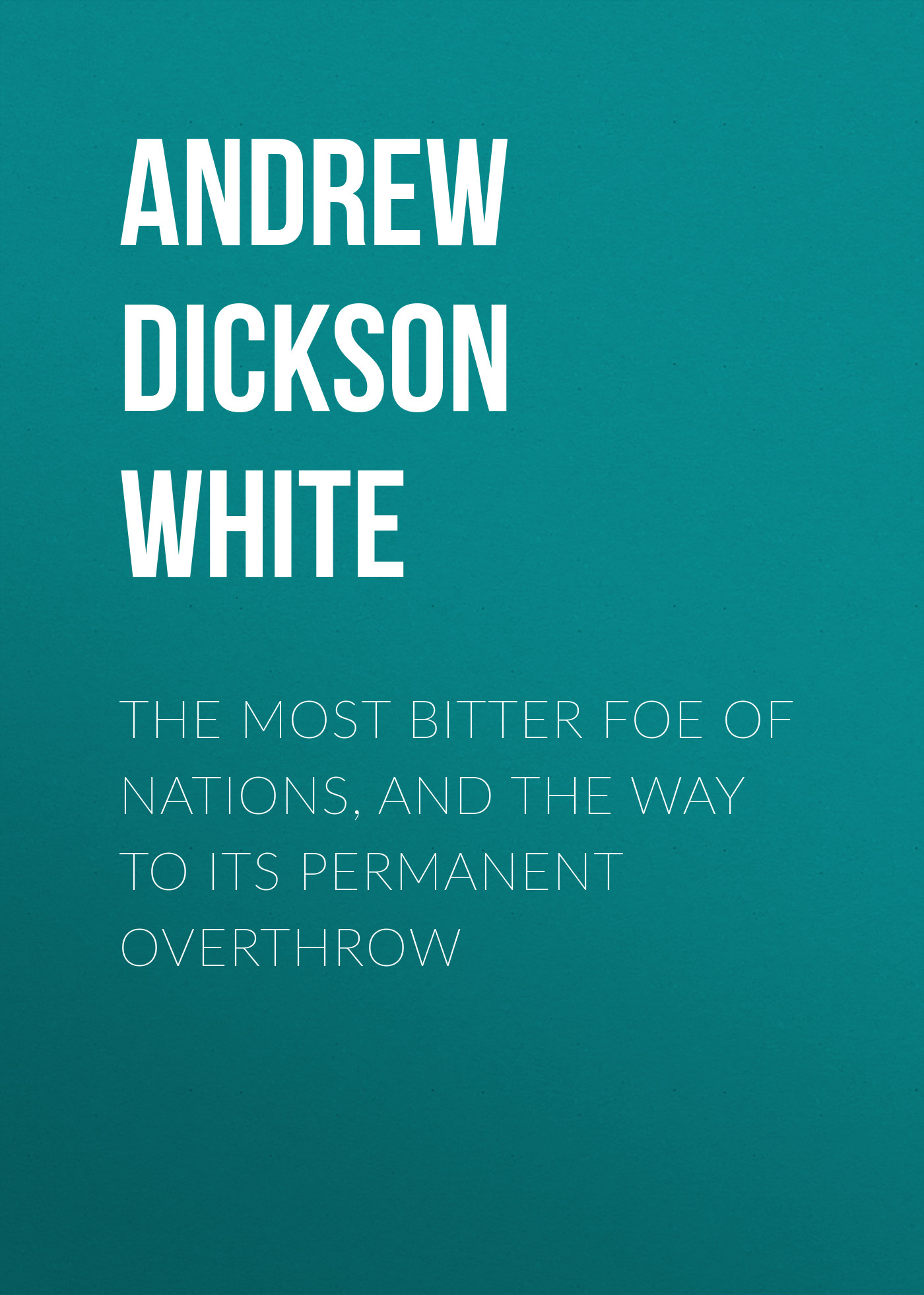 Andrew Dickson White The Most Bitter Foe of Nations, and the Way to Its Permanent Overthrow the launch pad inside y combinator silicon valley s most exclusive school foe startups
