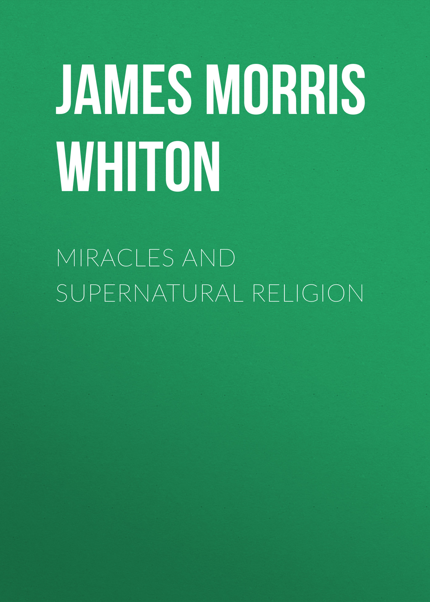 James Morris Whiton Miracles and Supernatural Religion miracles and murders