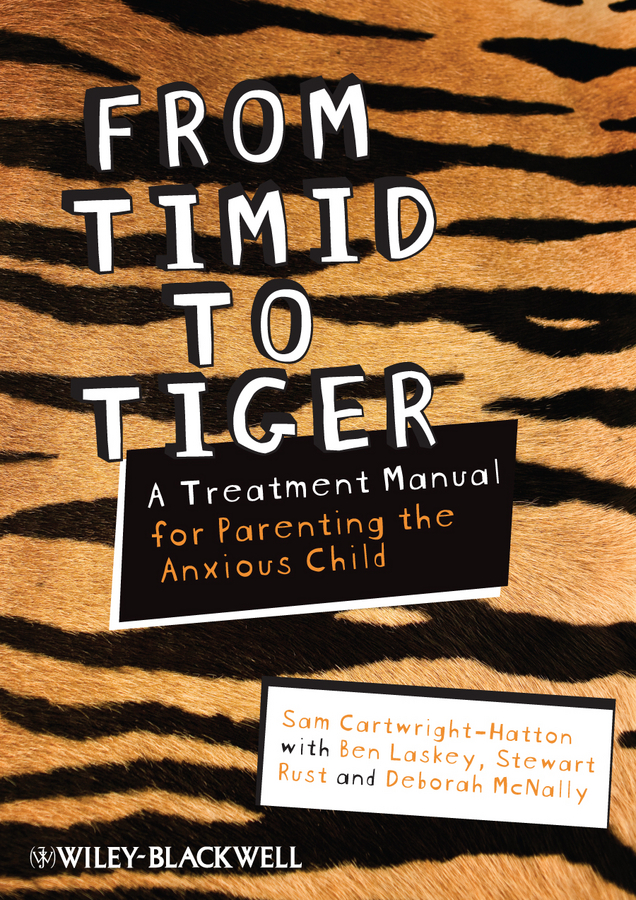 Sam Cartwright-Hatton From Timid To Tiger. A Treatment Manual for Parenting the Anxious Child