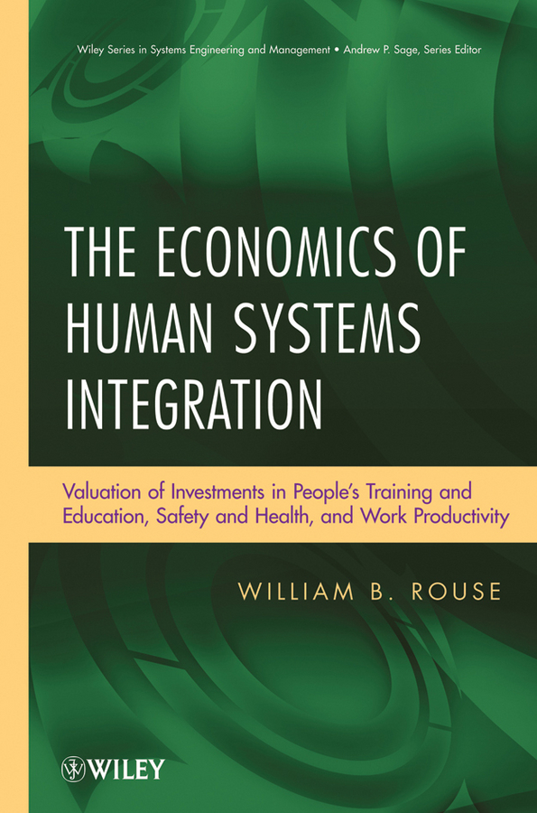 William Rouse B. The Economics of Human Systems Integration. Valuation of Investments in People's Training and Education, Safety and Health, and Work Productivity william rouse b the economics of human systems integration valuation of investments in people s training and education safety and health and work productivity